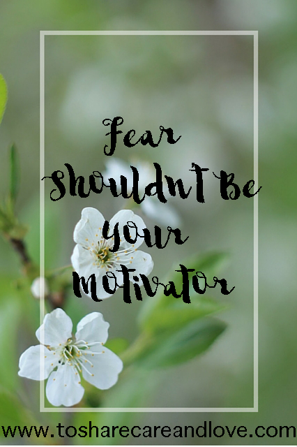 Fear Shouldn't be Your Motivator